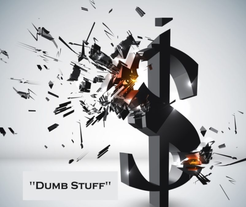 Dumb Stuff Negatively Impacts Cash, Growth, Staff, Customers