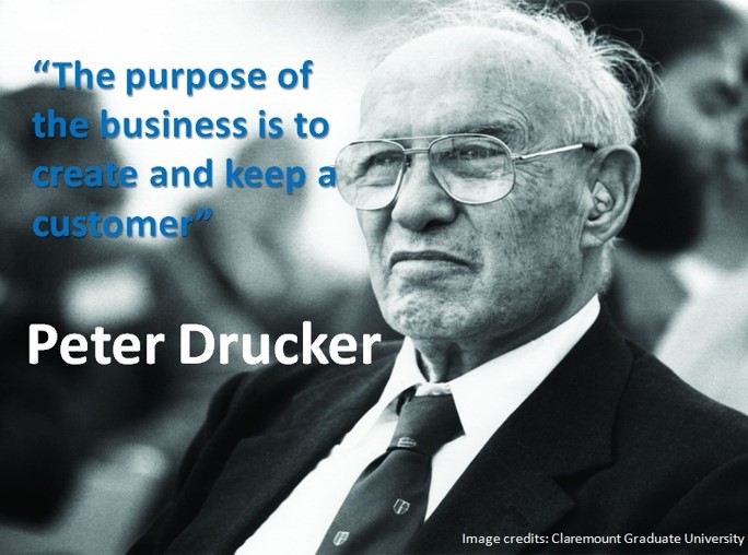 """The purpose of the business is to create and keep a customer."" – Peter Drucker"